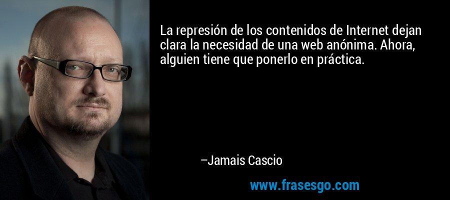 La represión de los contenidos de Internet dejan clara la necesidad de una web anónima. Ahora, alguien tiene que ponerlo en práctica. – Jamais Cascio