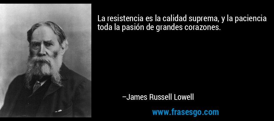 La resistencia es la calidad suprema, y la paciencia toda la pasión de grandes corazones. – James Russell Lowell