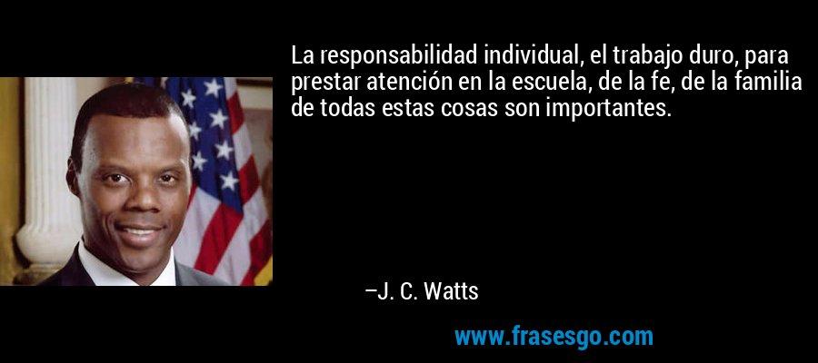 La responsabilidad individual, el trabajo duro, para prestar atención en la escuela, de la fe, de la familia de todas estas cosas son importantes. – J. C. Watts