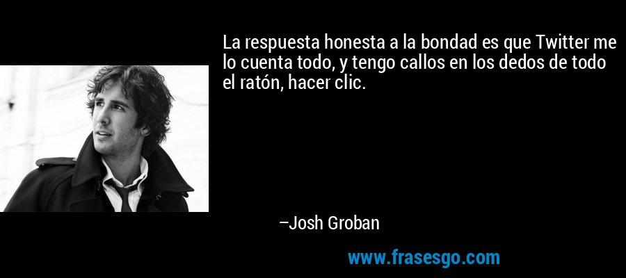 La respuesta honesta a la bondad es que Twitter me lo cuenta todo, y tengo callos en los dedos de todo el ratón, hacer clic. – Josh Groban