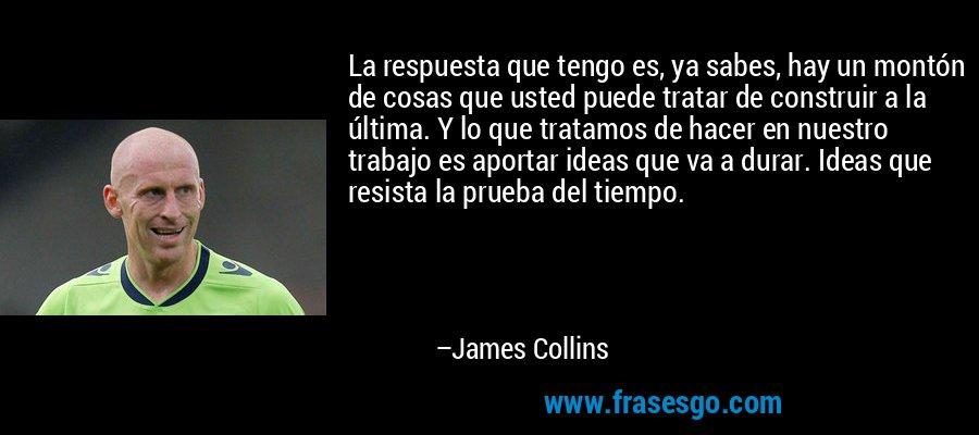La respuesta que tengo es, ya sabes, hay un montón de cosas que usted puede tratar de construir a la última. Y lo que tratamos de hacer en nuestro trabajo es aportar ideas que va a durar. Ideas que resista la prueba del tiempo. – James Collins