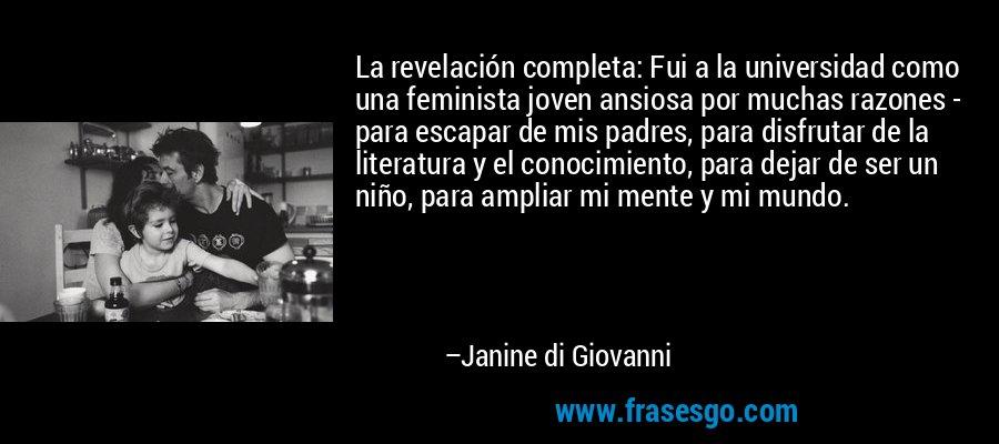 La revelación completa: Fui a la universidad como una feminista joven ansiosa por muchas razones - para escapar de mis padres, para disfrutar de la literatura y el conocimiento, para dejar de ser un niño, para ampliar mi mente y mi mundo. – Janine di Giovanni