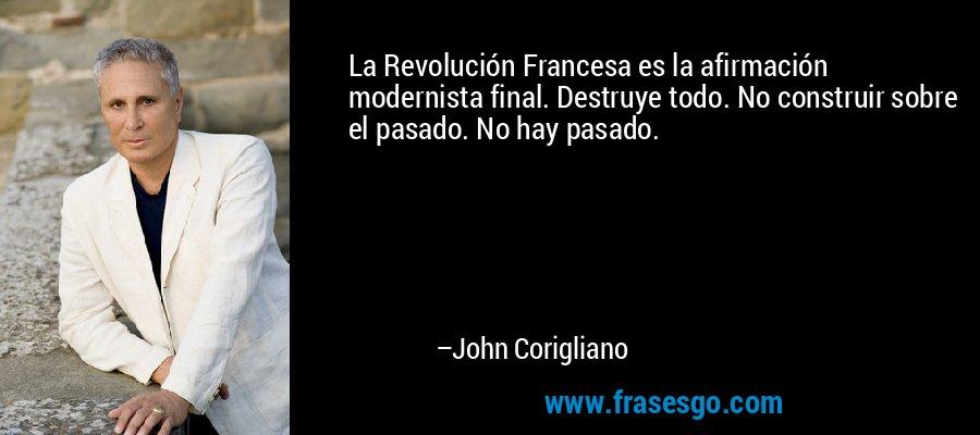 La Revolución Francesa es la afirmación modernista final. Destruye todo. No construir sobre el pasado. No hay pasado. – John Corigliano