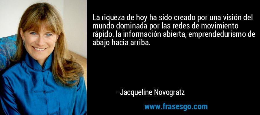 La riqueza de hoy ha sido creado por una visión del mundo dominada por las redes de movimiento rápido, la información abierta, emprendedurismo de abajo hacia arriba. – Jacqueline Novogratz