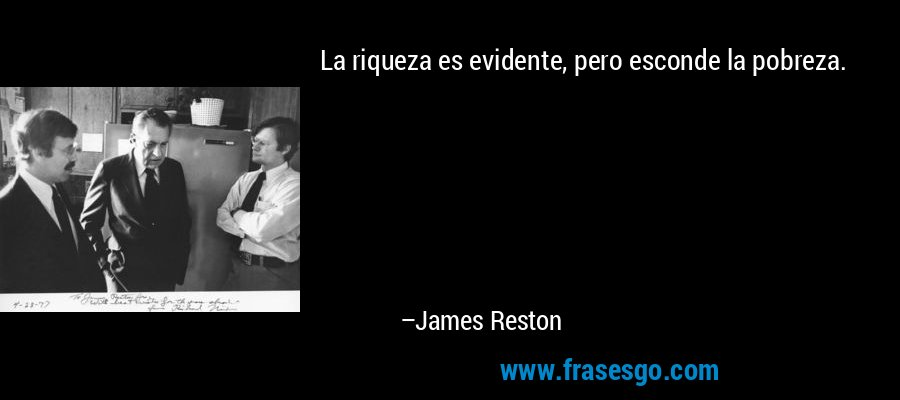 La riqueza es evidente, pero esconde la pobreza. – James Reston