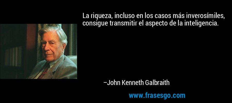 La riqueza, incluso en los casos más inverosímiles, consigue transmitir el aspecto de la inteligencia. – John Kenneth Galbraith