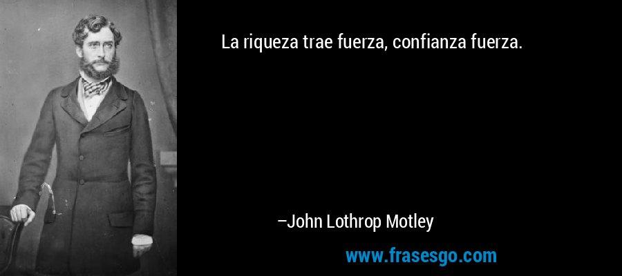 La riqueza trae fuerza, confianza fuerza. – John Lothrop Motley