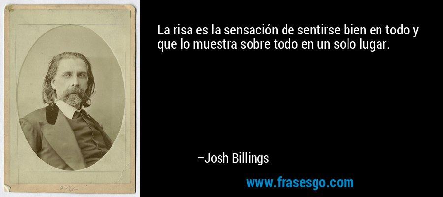La risa es la sensación de sentirse bien en todo y que lo muestra sobre todo en un solo lugar. – Josh Billings