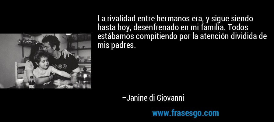 La rivalidad entre hermanos era, y sigue siendo hasta hoy, desenfrenado en mi familia. Todos estábamos compitiendo por la atención dividida de mis padres. – Janine di Giovanni