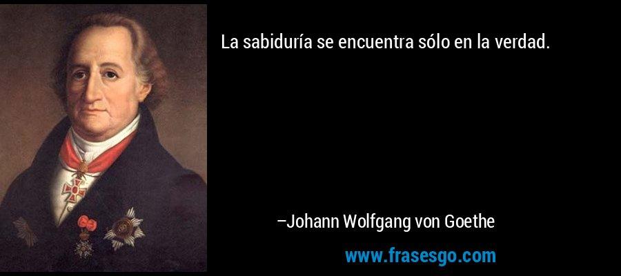 La sabiduría se encuentra sólo en la verdad. – Johann Wolfgang von Goethe