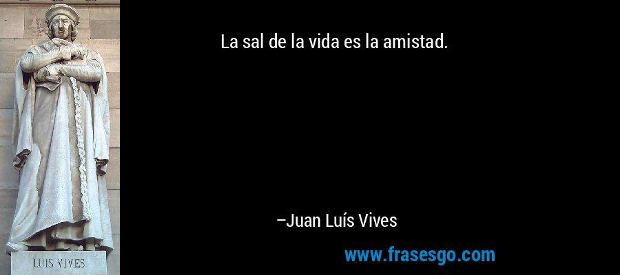 La sal de la vida es la amistad. – Juan Luís Vives
