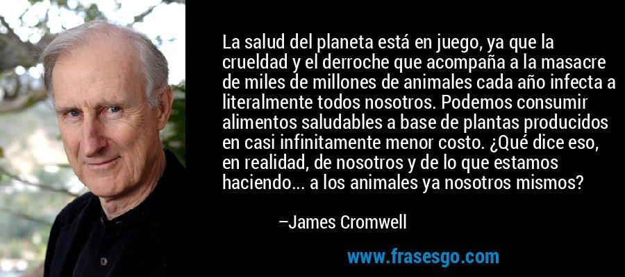 La salud del planeta está en juego, ya que la crueldad y el derroche que acompaña a la masacre de miles de millones de animales cada año infecta a literalmente todos nosotros. Podemos consumir alimentos saludables a base de plantas producidos en casi infinitamente menor costo. ¿Qué dice eso, en realidad, de nosotros y de lo que estamos haciendo... a los animales ya nosotros mismos? – James Cromwell