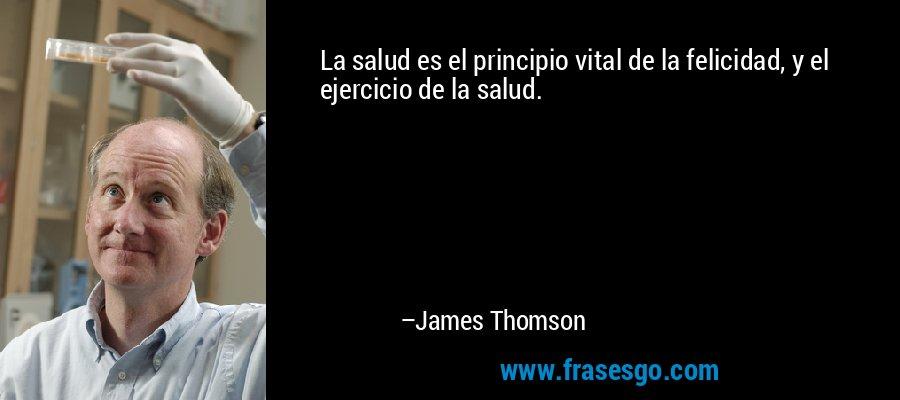 La salud es el principio vital de la felicidad, y el ejercicio de la salud. – James Thomson