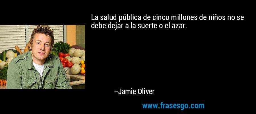 La salud pública de cinco millones de niños no se debe dejar a la suerte o el azar. – Jamie Oliver
