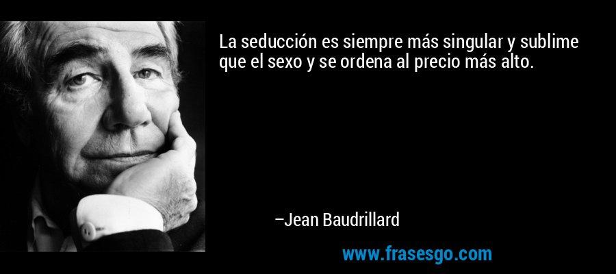 La seducción es siempre más singular y sublime que el sexo y se ordena al precio más alto. – Jean Baudrillard