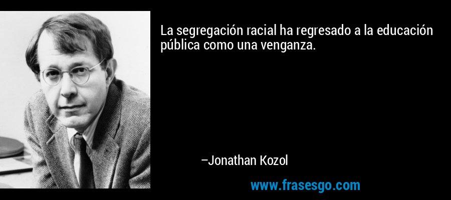La segregación racial ha regresado a la educación pública como una venganza. – Jonathan Kozol