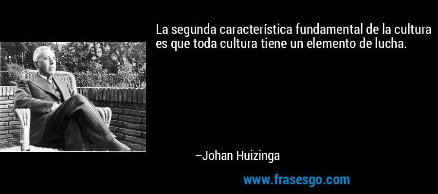 La segunda característica fundamental de la cultura es que toda cultura tiene un elemento de lucha. – Johan Huizinga