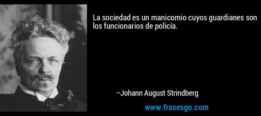 La sociedad es un manicomio cuyos guardianes son los funcionarios de policía. – Johann August Strindberg