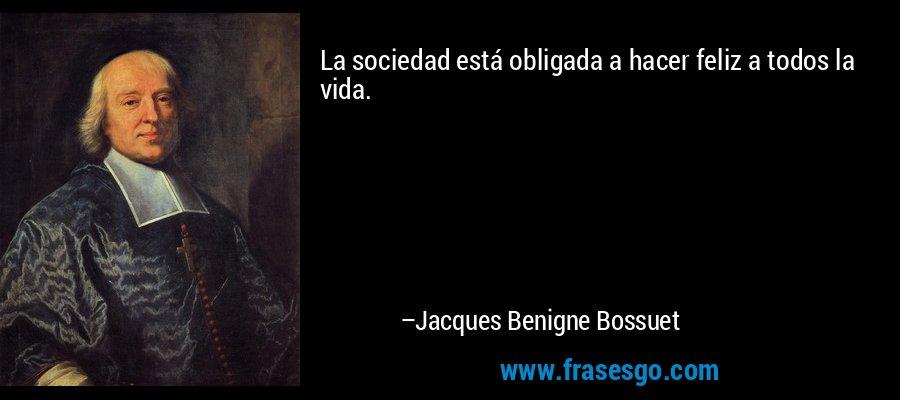 La sociedad está obligada a hacer feliz a todos la vida. – Jacques Benigne Bossuet