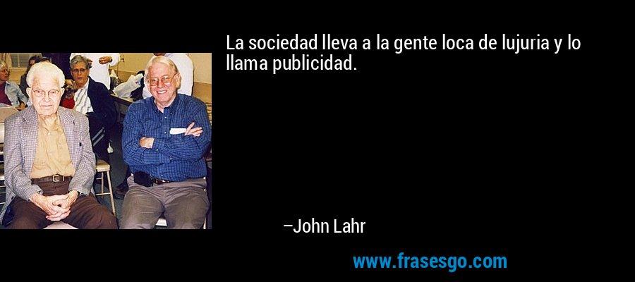 La sociedad lleva a la gente loca de lujuria y lo llama publicidad. – John Lahr