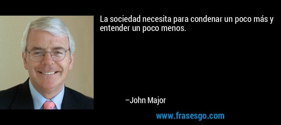 La sociedad necesita para condenar un poco más y entender un poco menos. – John Major