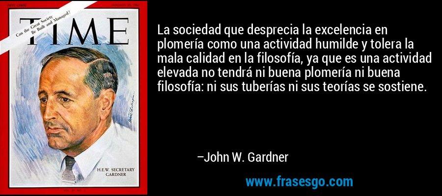 La sociedad que desprecia la excelencia en plomería como una actividad humilde y tolera la mala calidad en la filosofía, ya que es una actividad elevada no tendrá ni buena plomería ni buena filosofía: ni sus tuberías ni sus teorías se sostiene. – John W. Gardner