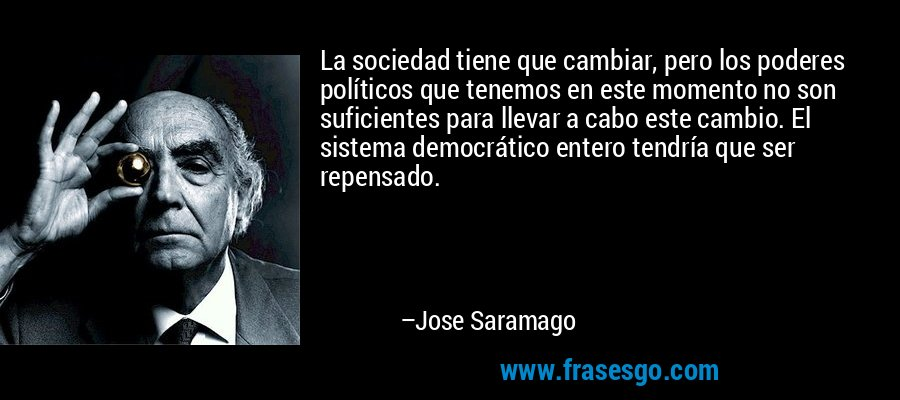 La sociedad tiene que cambiar, pero los poderes políticos que tenemos en este momento no son suficientes para llevar a cabo este cambio. El sistema democrático entero tendría que ser repensado. – Jose Saramago