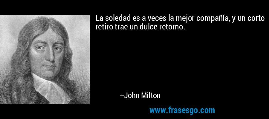 La soledad es a veces la mejor compañía, y un corto retiro trae un dulce retorno. – John Milton