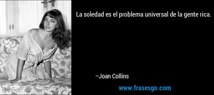La soledad es el problema universal de la gente rica. – Joan Collins