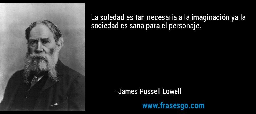 La soledad es tan necesaria a la imaginación ya la sociedad es sana para el personaje. – James Russell Lowell