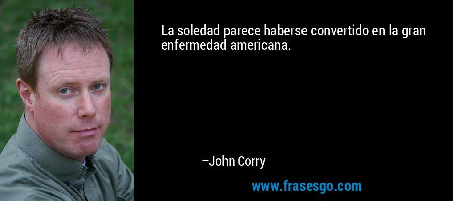 La soledad parece haberse convertido en la gran enfermedad americana. – John Corry