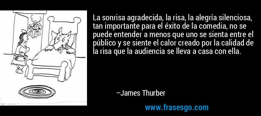 La sonrisa agradecida, la risa, la alegría silenciosa, tan importante para el éxito de la comedia, no se puede entender a menos que uno se sienta entre el público y se siente el calor creado por la calidad de la risa que la audiencia se lleva a casa con ella. – James Thurber