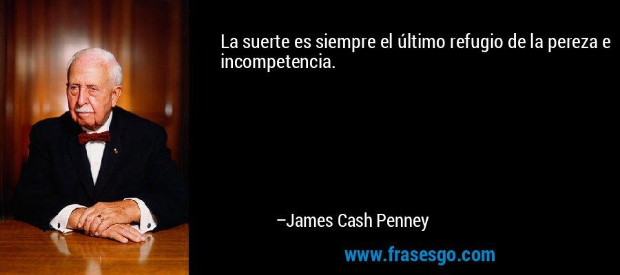 La suerte es siempre el último refugio de la pereza e incompetencia. – James Cash Penney