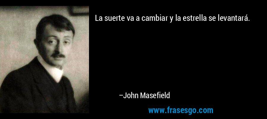 La suerte va a cambiar y la estrella se levantará. – John Masefield