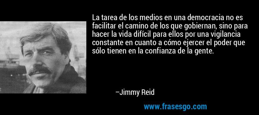 La tarea de los medios en una democracia no es facilitar el camino de los que gobiernan, sino para hacer la vida difícil para ellos por una vigilancia constante en cuanto a cómo ejercer el poder que sólo tienen en la confianza de la gente. – Jimmy Reid