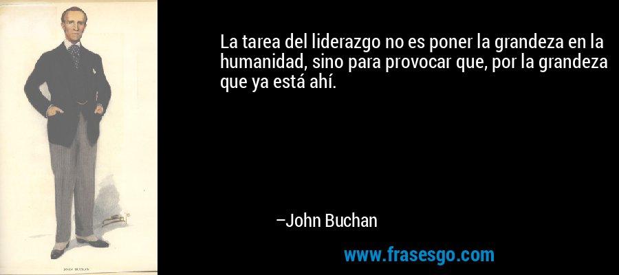 La tarea del liderazgo no es poner la grandeza en la humanidad, sino para provocar que, por la grandeza que ya está ahí. – John Buchan