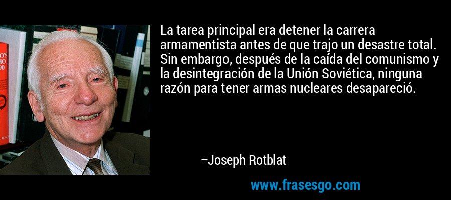 La tarea principal era detener la carrera armamentista antes de que trajo un desastre total. Sin embargo, después de la caída del comunismo y la desintegración de la Unión Soviética, ninguna razón para tener armas nucleares desapareció. – Joseph Rotblat