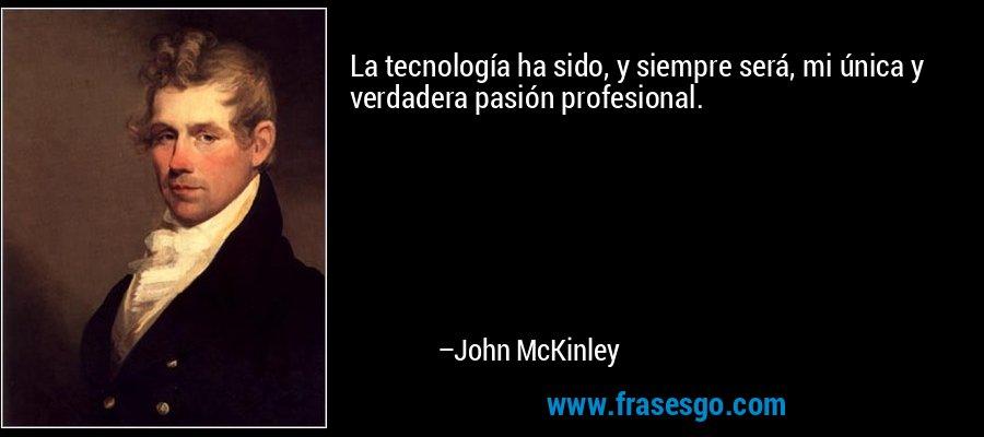 La tecnología ha sido, y siempre será, mi única y verdadera pasión profesional. – John McKinley