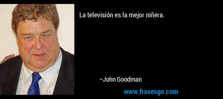 La televisión es la mejor niñera. – John Goodman