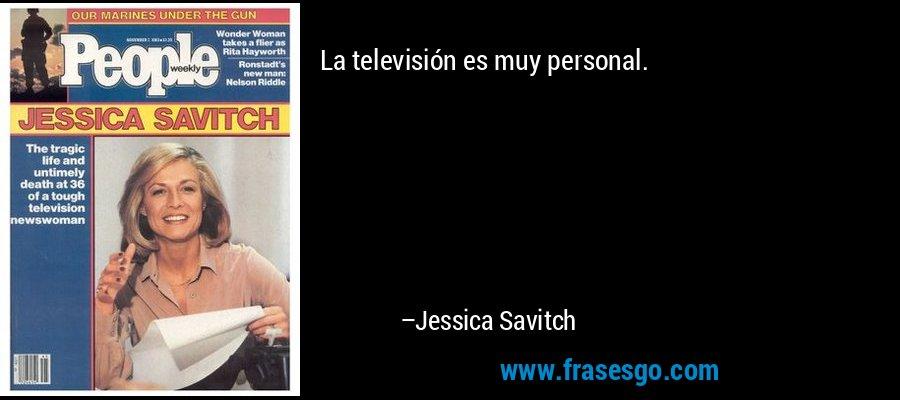 La televisión es muy personal. – Jessica Savitch