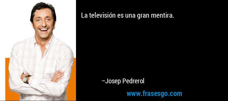 La televisión es una gran mentira. – Josep Pedrerol