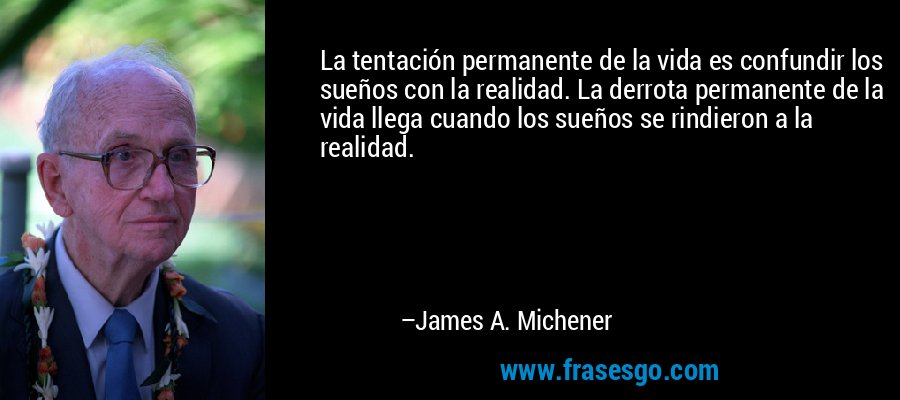 La tentación permanente de la vida es confundir los sueños con la realidad. La derrota permanente de la vida llega cuando los sueños se rindieron a la realidad. – James A. Michener