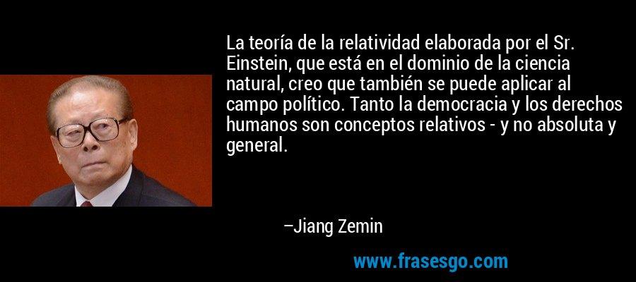 La teoría de la relatividad elaborada por el Sr. Einstein, que está en el dominio de la ciencia natural, creo que también se puede aplicar al campo político. Tanto la democracia y los derechos humanos son conceptos relativos - y no absoluta y general. – Jiang Zemin