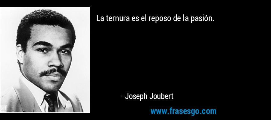La ternura es el reposo de la pasión. – Joseph Joubert