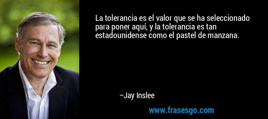 La tolerancia es el valor que se ha seleccionado para poner aquí, y la tolerancia es tan estadounidense como el pastel de manzana. – Jay Inslee