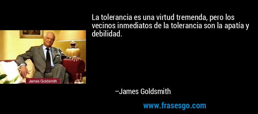 La tolerancia es una virtud tremenda, pero los vecinos inmediatos de la tolerancia son la apatía y debilidad. – James Goldsmith