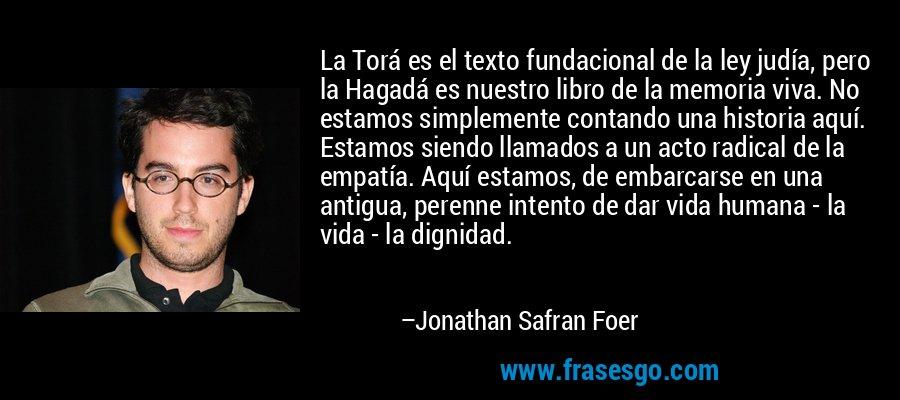 La Torá es el texto fundacional de la ley judía, pero la Hagadá es nuestro libro de la memoria viva. No estamos simplemente contando una historia aquí. Estamos siendo llamados a un acto radical de la empatía. Aquí estamos, de embarcarse en una antigua, perenne intento de dar vida humana - la vida - la dignidad. – Jonathan Safran Foer