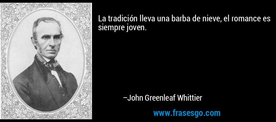 La tradición lleva una barba de nieve, el romance es siempre joven. – John Greenleaf Whittier