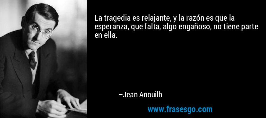 La tragedia es relajante, y la razón es que la esperanza, que falta, algo engañoso, no tiene parte en ella. – Jean Anouilh