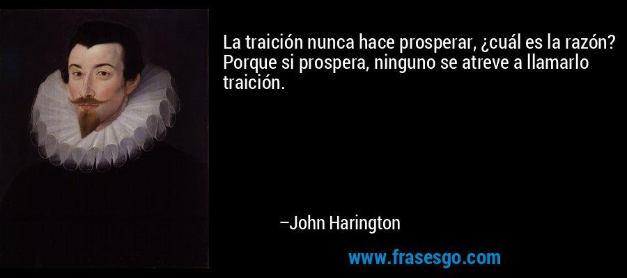 La traición nunca hace prosperar, ¿cuál es la razón? Porque si prospera, ninguno se atreve a llamarlo traición. – John Harington